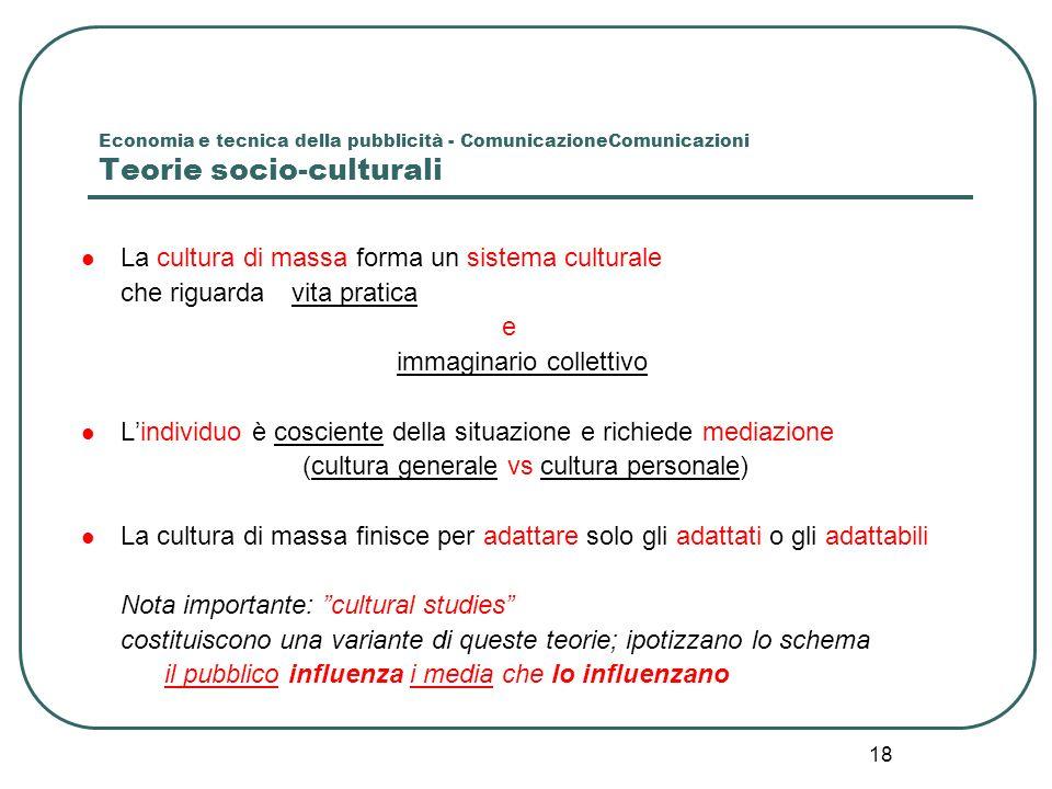 18 Economia e tecnica della pubblicità - ComunicazioneComunicazioni Teorie socio-culturali La cultura di massa forma un sistema culturale che riguarda