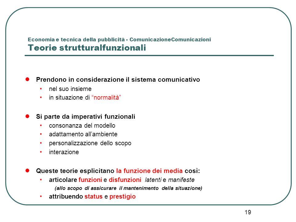 19 Economia e tecnica della pubblicità - ComunicazioneComunicazioni Teorie strutturalfunzionali Prendono in considerazione il sistema comunicativo nel