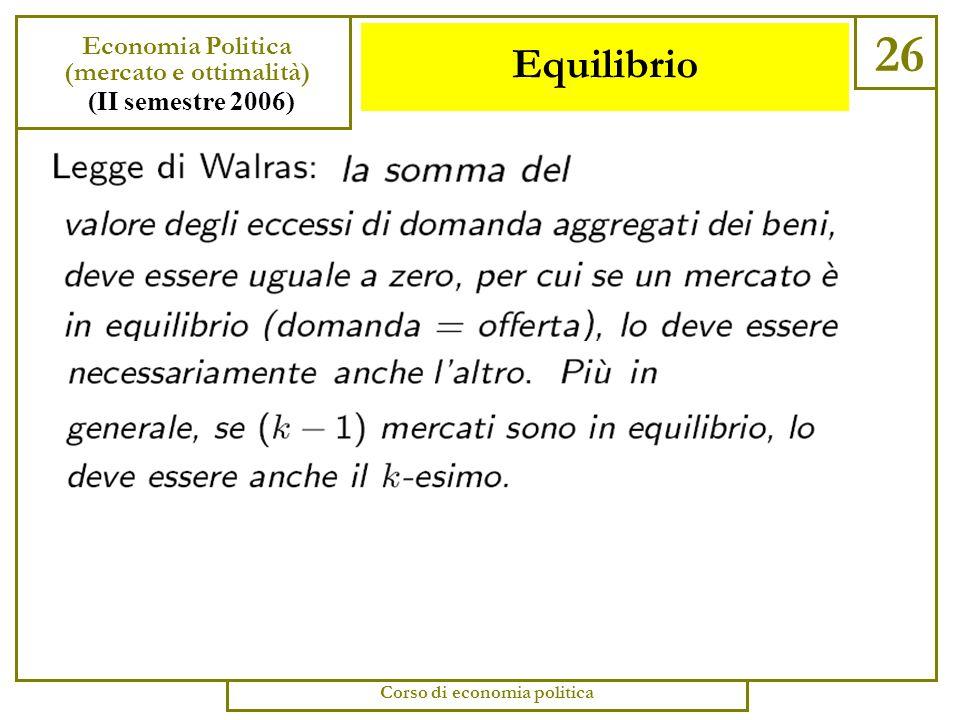 Equilibrio 25 Economia Politica (mercato e ottimalità) (II semestre 2006) Corso di economia politica