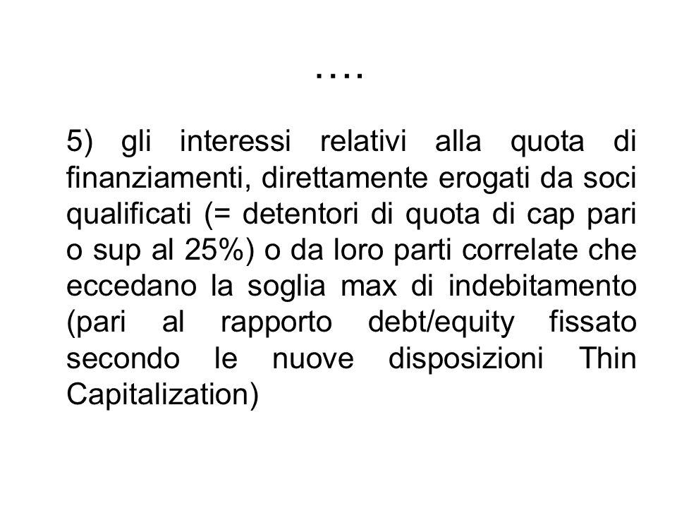 …. 5) gli interessi relativi alla quota di finanziamenti, direttamente erogati da soci qualificati (= detentori di quota di cap pari o sup al 25%) o d