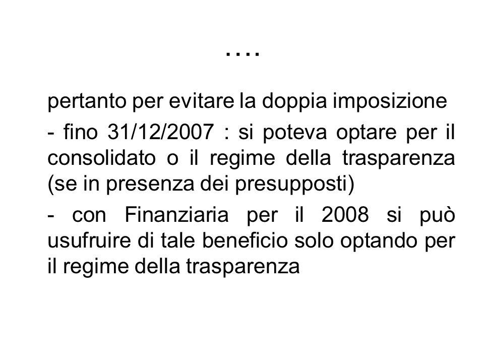…. pertanto per evitare la doppia imposizione - fino 31/12/2007 : si poteva optare per il consolidato o il regime della trasparenza (se in presenza de
