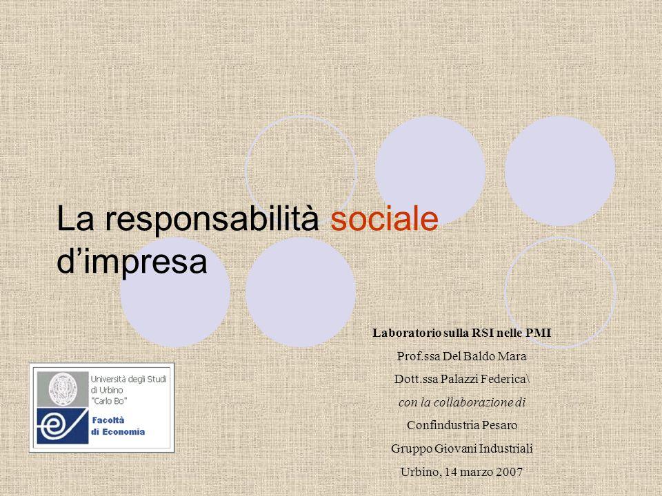 La responsabilità sociale dimpresa Laboratorio sulla RSI nelle PMI Prof.ssa Del Baldo Mara Dott.ssa Palazzi Federica\ con la collaborazione di Confindustria Pesaro Gruppo Giovani Industriali Urbino, 14 marzo 2007