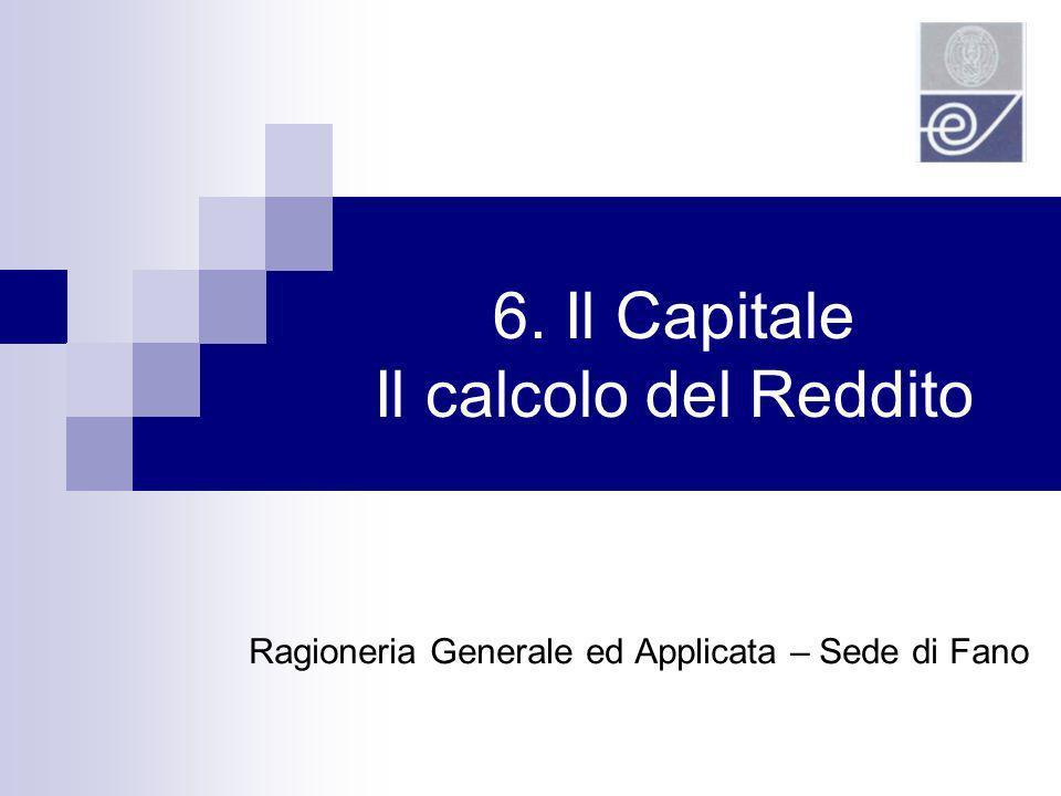6. Il Capitale Il calcolo del Reddito Ragioneria Generale ed Applicata – Sede di Fano