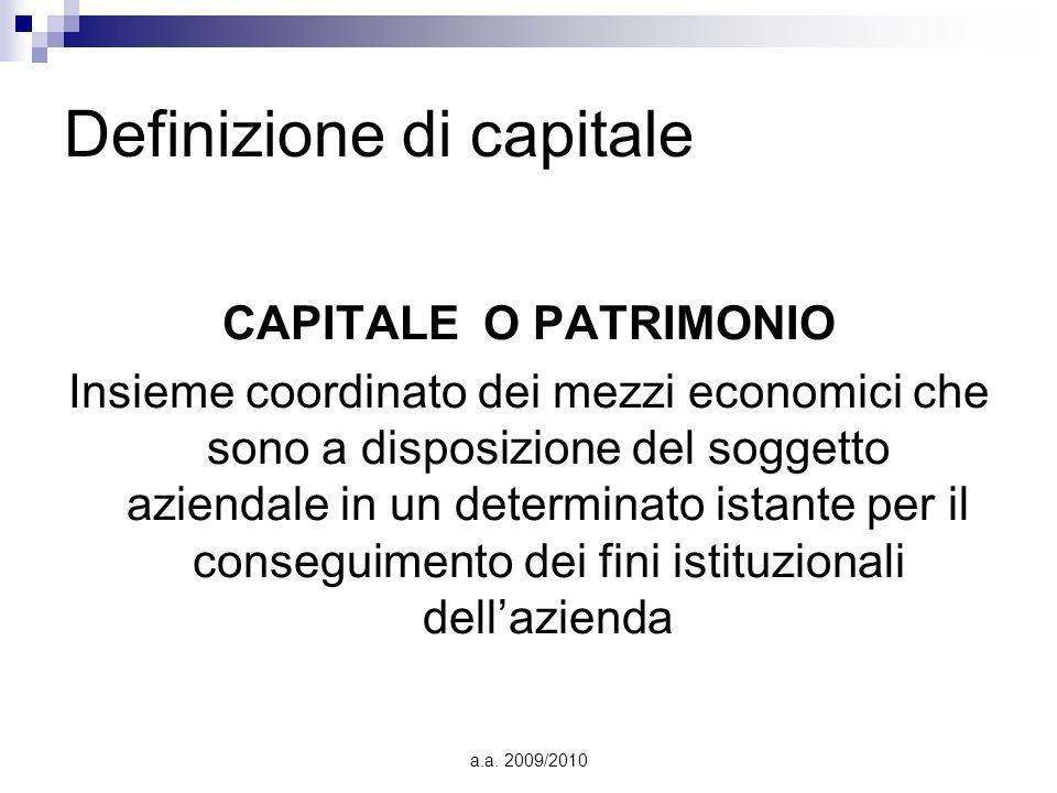 a.a. 2009/2010 Definizione di capitale CAPITALE O PATRIMONIO Insieme coordinato dei mezzi economici che sono a disposizione del soggetto aziendale in