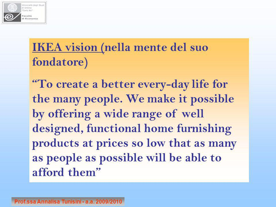 Prof.ssa Annalisa Tunisini - a.a. 2009/2010 IKEA vision (nella mente del suo fondatore) To create a better every-day life for the many people. We make