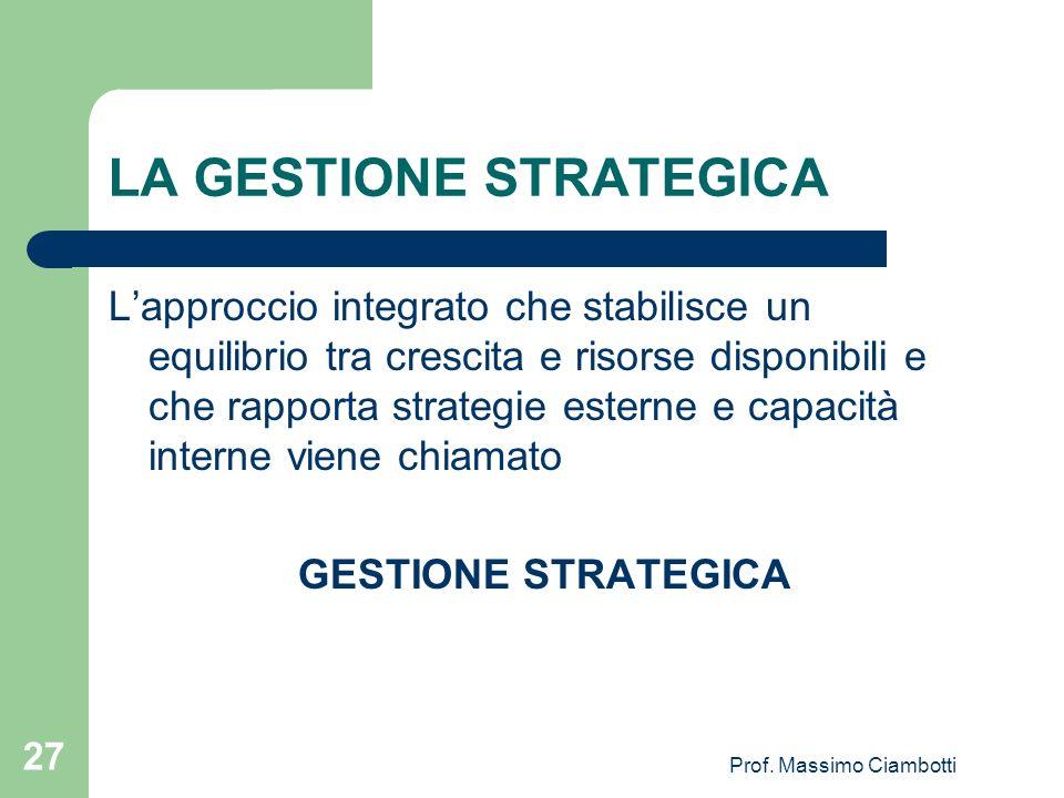 Prof. Massimo Ciambotti 27 LA GESTIONE STRATEGICA Lapproccio integrato che stabilisce un equilibrio tra crescita e risorse disponibili e che rapporta