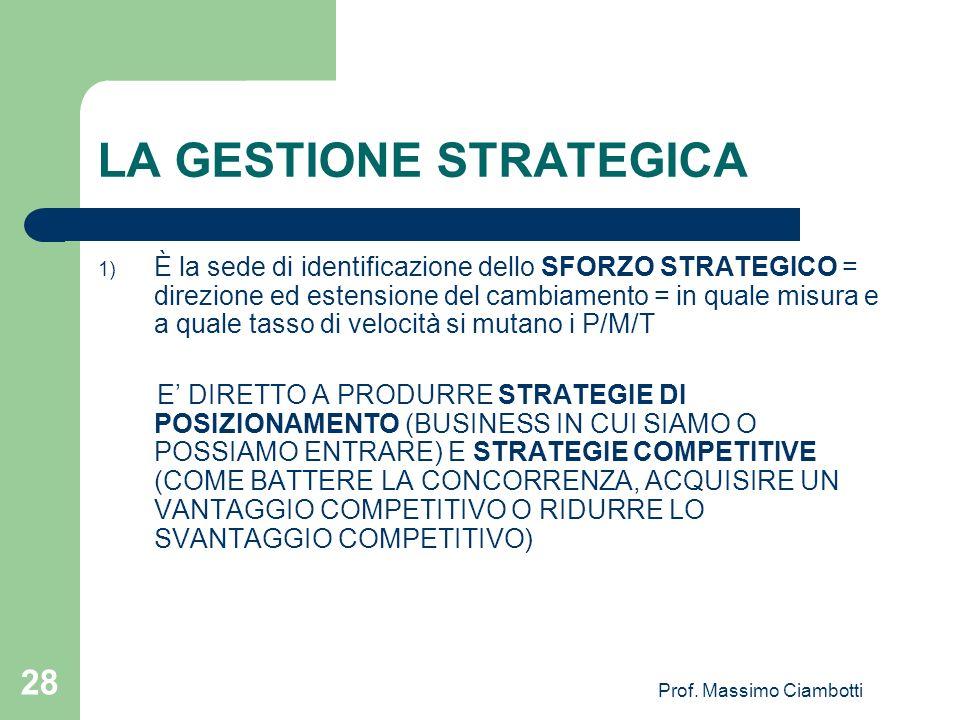 Prof. Massimo Ciambotti 28 LA GESTIONE STRATEGICA 1) È la sede di identificazione dello SFORZO STRATEGICO = direzione ed estensione del cambiamento =