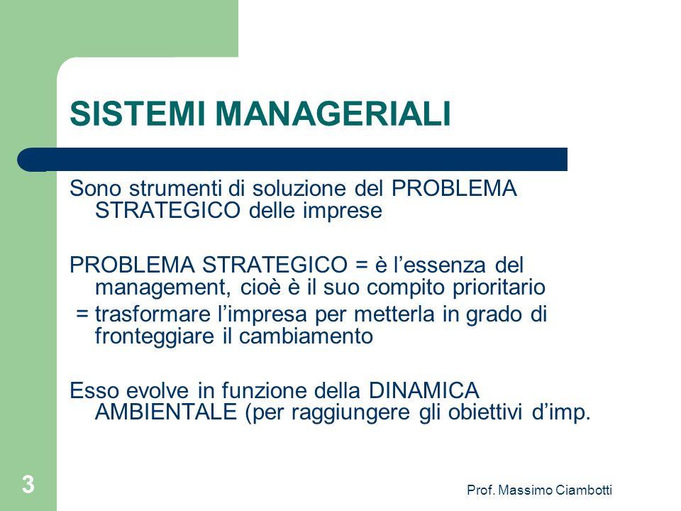 Prof. Massimo Ciambotti 3 SISTEMI MANAGERIALI Sono strumenti di soluzione del PROBLEMA STRATEGICO delle imprese PROBLEMA STRATEGICO = è lessenza del m