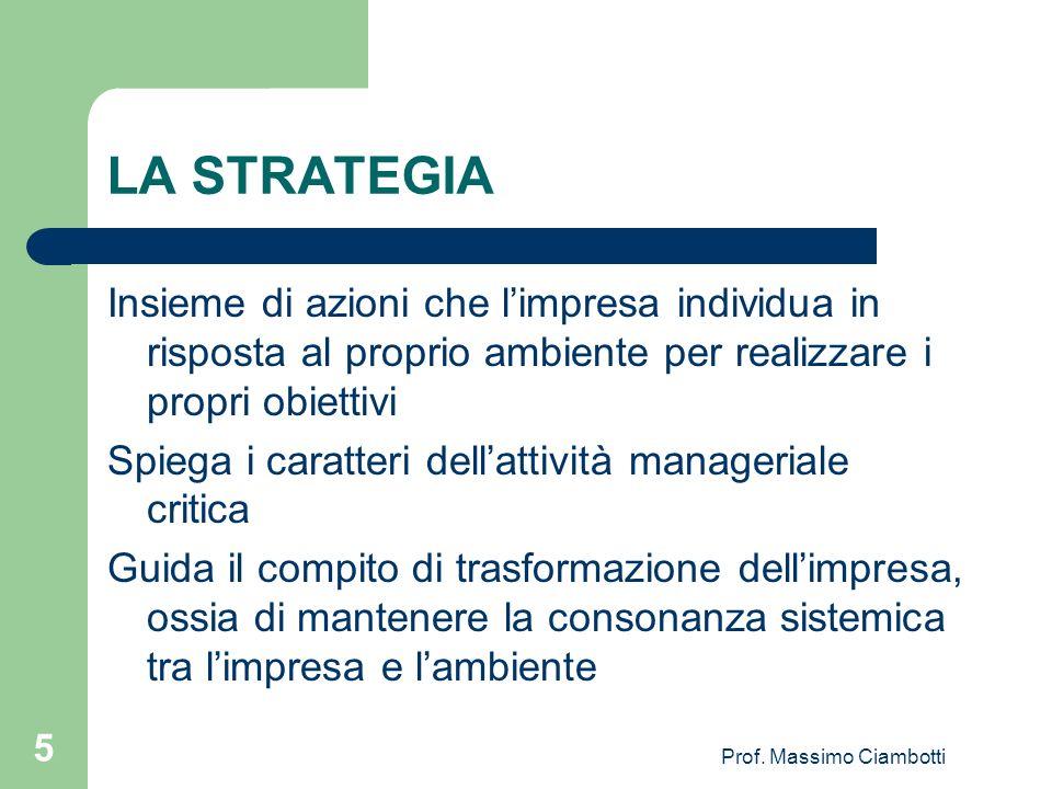 Prof. Massimo Ciambotti 5 LA STRATEGIA Insieme di azioni che limpresa individua in risposta al proprio ambiente per realizzare i propri obiettivi Spie