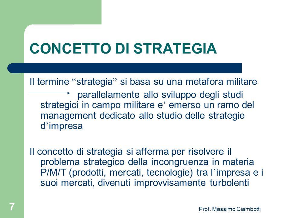 Prof. Massimo Ciambotti 7 CONCETTO DI STRATEGIA Il termine strategia si basa su una metafora militare parallelamente allo sviluppo degli studi strateg