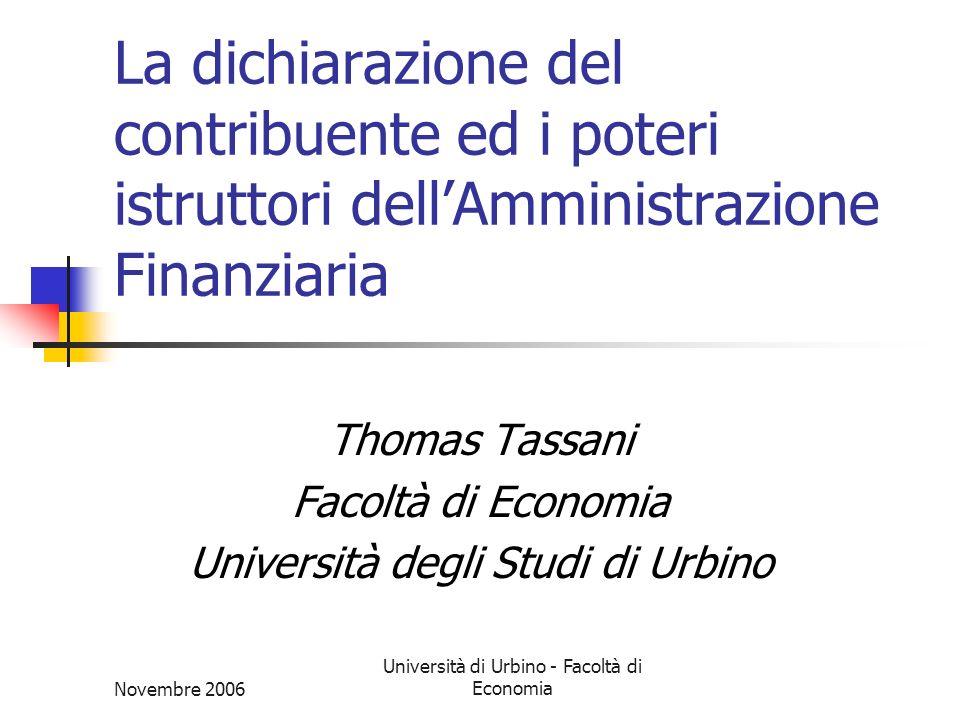 Novembre 2006 Università di Urbino - Facoltà di Economia Il controllo della dichiarazione Fase rivolta al controllo dei comportamenti dei soggetti, contribuente e terzi Finalizzata alla verifica del rispetto degli obblighi imposti Finalizzata alla determinazione del presupposto