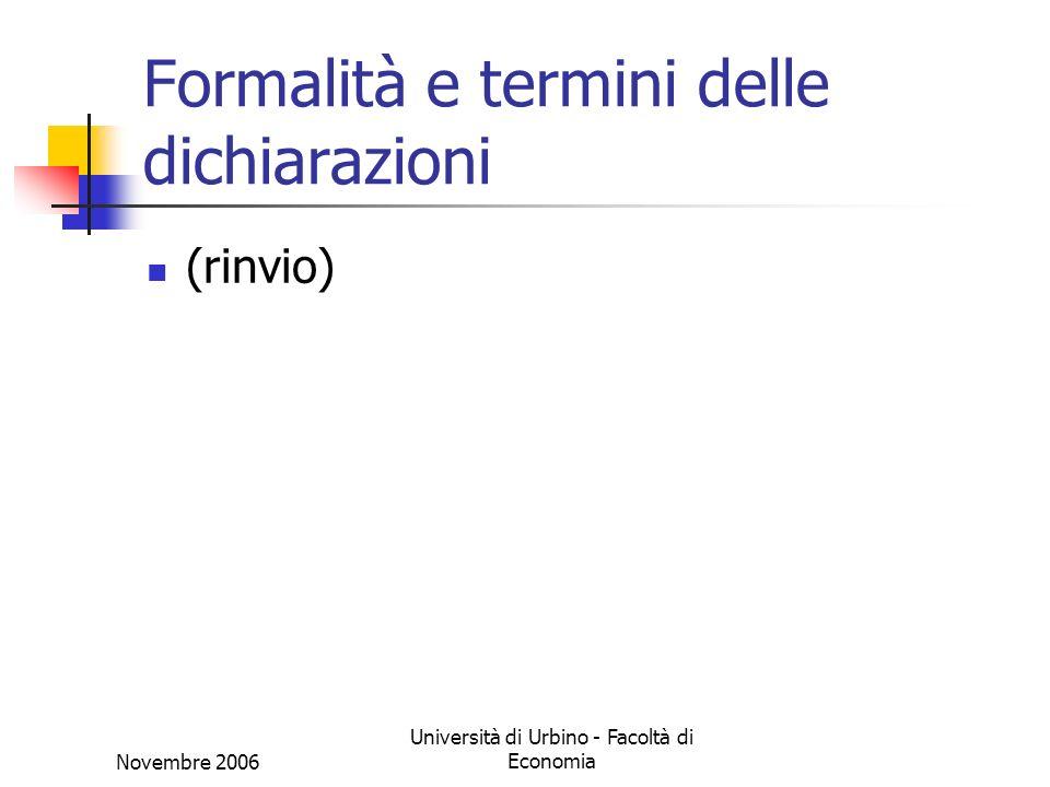 Novembre 2006 Università di Urbino - Facoltà di Economia Formalità e termini delle dichiarazioni (rinvio)