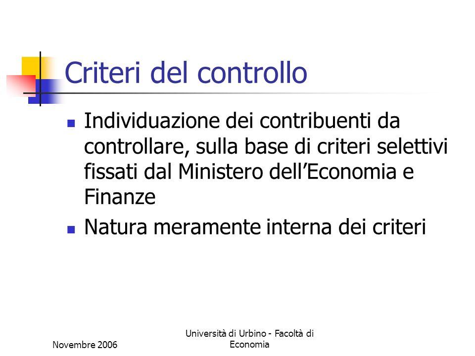 Novembre 2006 Università di Urbino - Facoltà di Economia Criteri del controllo Individuazione dei contribuenti da controllare, sulla base di criteri selettivi fissati dal Ministero dellEconomia e Finanze Natura meramente interna dei criteri