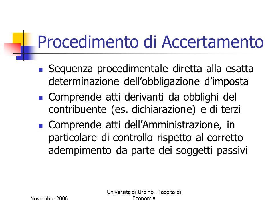 Novembre 2006 Università di Urbino - Facoltà di Economia Procedimento di Accertamento Sequenza procedimentale diretta alla esatta determinazione dellobbligazione dimposta Comprende atti derivanti da obblighi del contribuente (es.