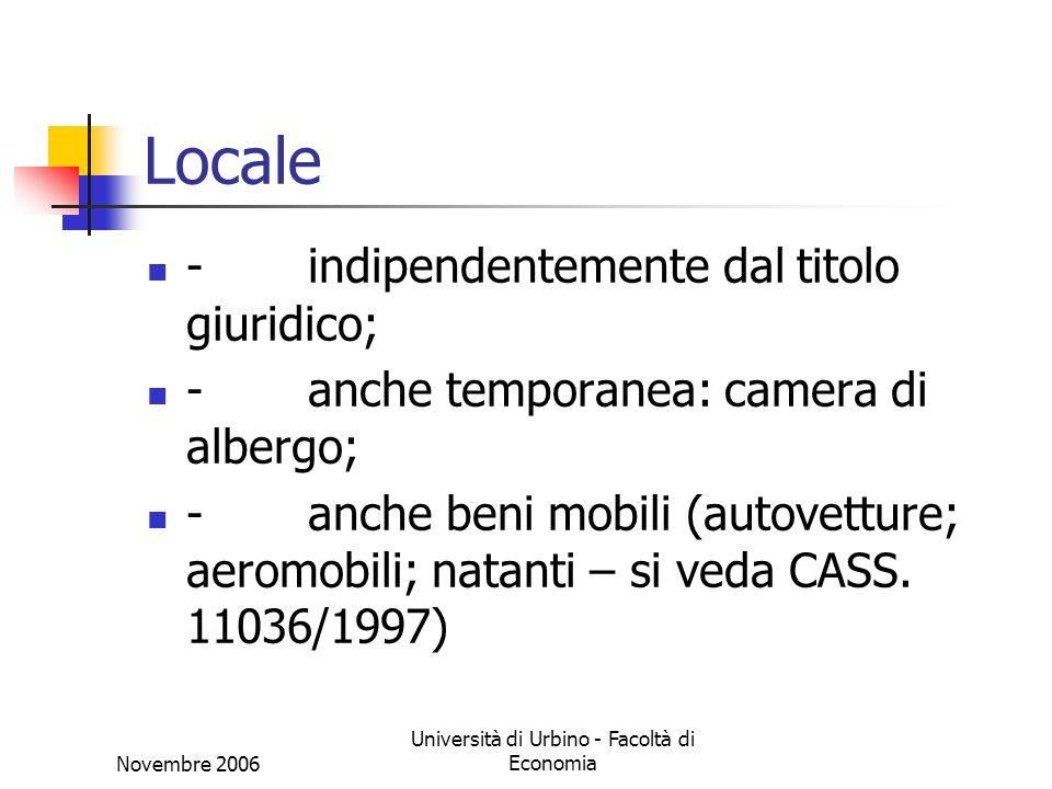 Novembre 2006 Università di Urbino - Facoltà di Economia Locale - indipendentemente dal titolo giuridico; - anche temporanea: camera di albergo; - anche beni mobili (autovetture; aeromobili; natanti – si veda CASS.