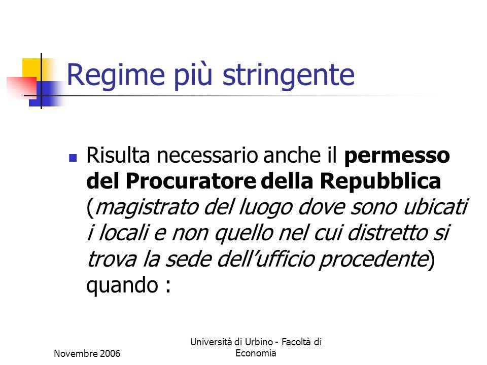 Novembre 2006 Università di Urbino - Facoltà di Economia Regime più stringente Risulta necessario anche il permesso del Procuratore della Repubblica (magistrato del luogo dove sono ubicati i locali e non quello nel cui distretto si trova la sede dellufficio procedente) quando :