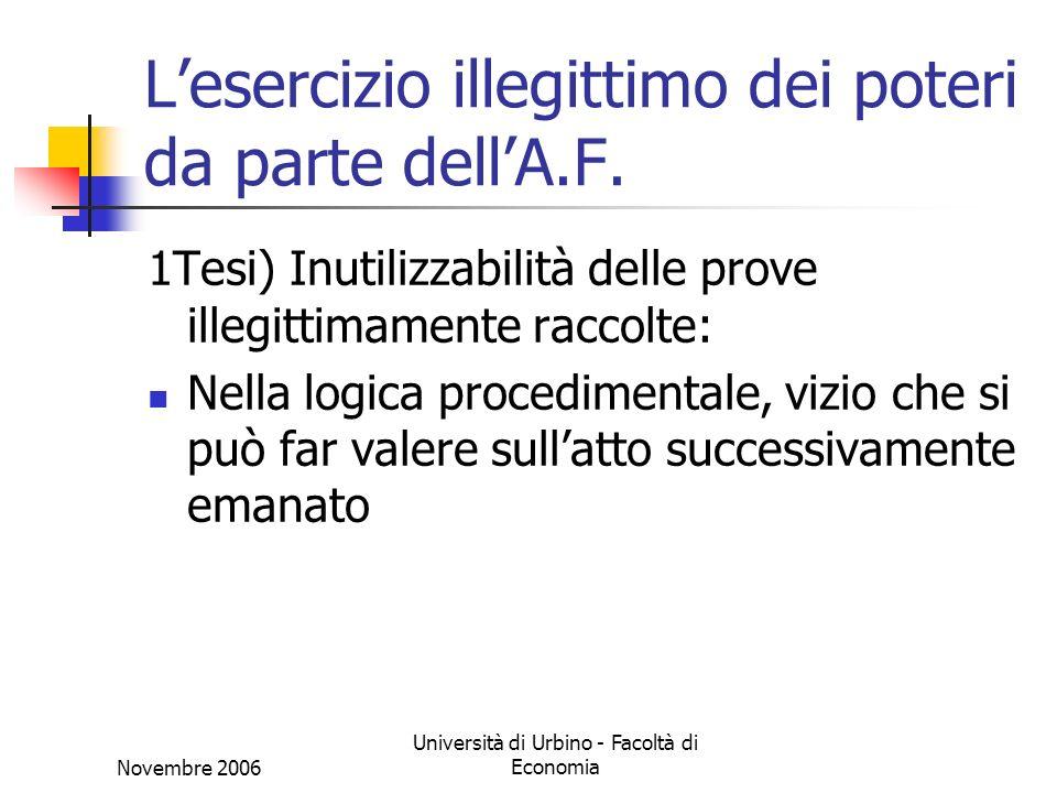 Novembre 2006 Università di Urbino - Facoltà di Economia Lesercizio illegittimo dei poteri da parte dellA.F. 1Tesi) Inutilizzabilità delle prove illeg