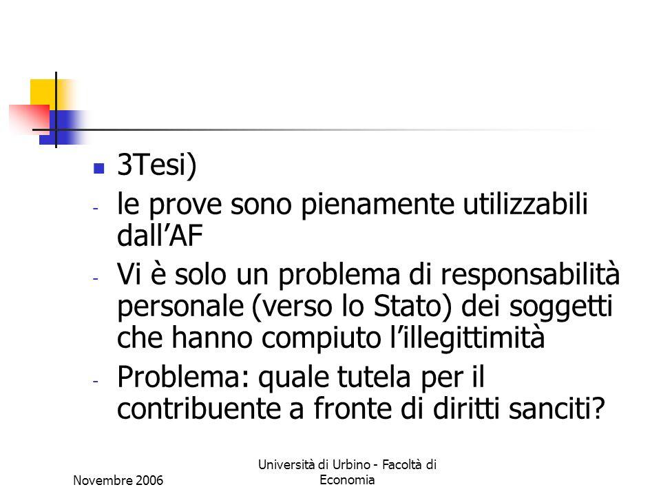 Novembre 2006 Università di Urbino - Facoltà di Economia 3Tesi) - le prove sono pienamente utilizzabili dallAF - Vi è solo un problema di responsabilità personale (verso lo Stato) dei soggetti che hanno compiuto lillegittimità - Problema: quale tutela per il contribuente a fronte di diritti sanciti?