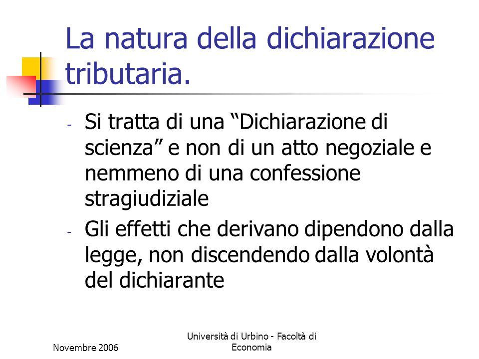 Novembre 2006 Università di Urbino - Facoltà di Economia La natura della dichiarazione tributaria. - Si tratta di una Dichiarazione di scienza e non d