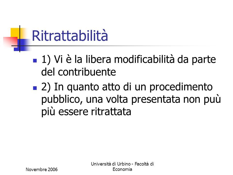 Novembre 2006 Università di Urbino - Facoltà di Economia Ritrattabilità 1) Vi è la libera modificabilità da parte del contribuente 2) In quanto atto d