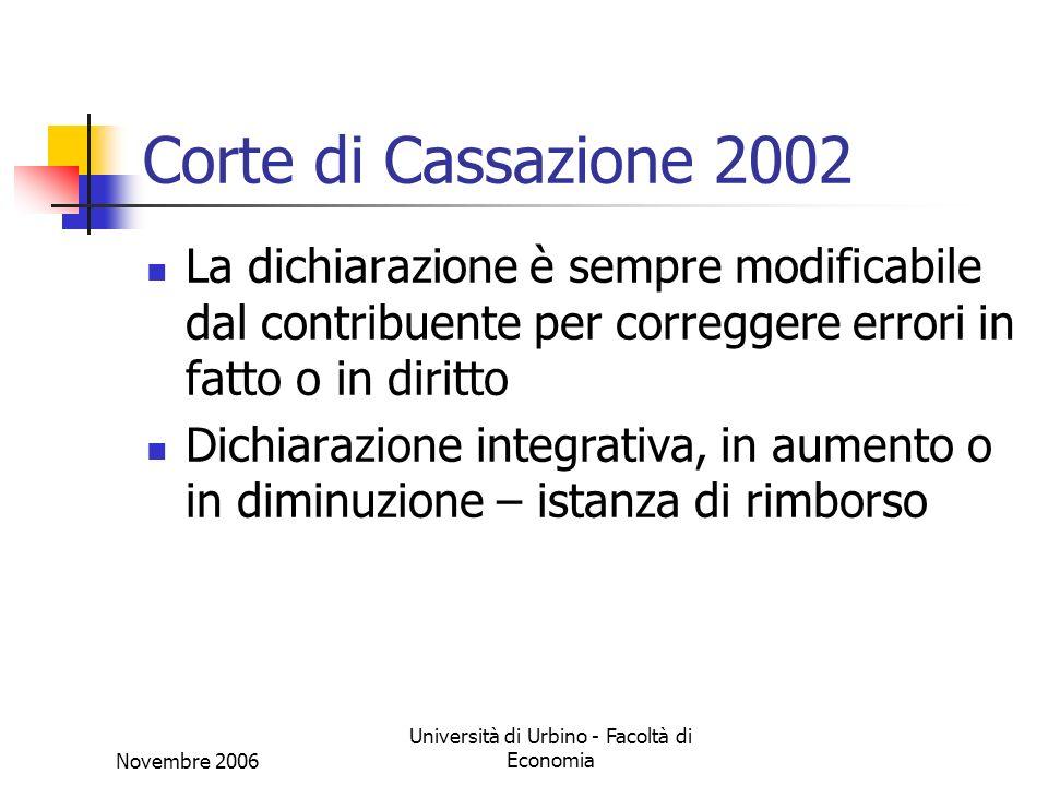 Novembre 2006 Università di Urbino - Facoltà di Economia Corte di Cassazione 2002 La dichiarazione è sempre modificabile dal contribuente per correggere errori in fatto o in diritto Dichiarazione integrativa, in aumento o in diminuzione – istanza di rimborso