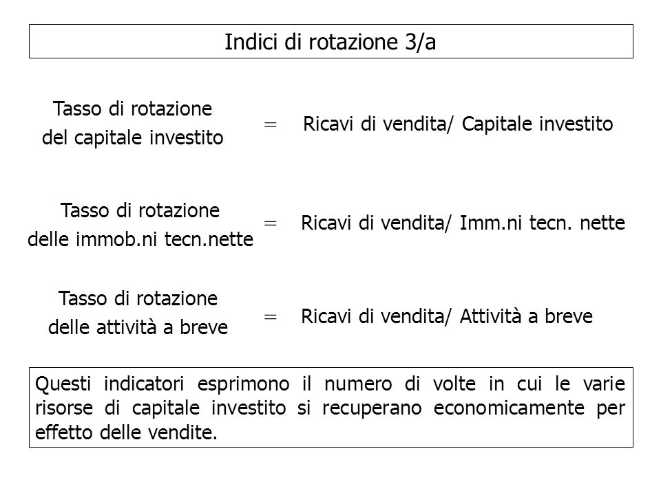 Indici di rotazione 3/a Tasso di rotazione del capitale investito = Ricavi di vendita/ Capitale investito Tasso di rotazione delle immob.ni tecn.nette