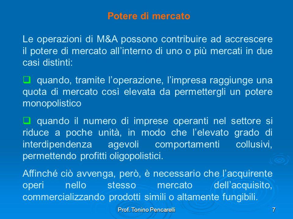 Prof. Tonino Pencarelli7 Potere di mercato Le operazioni di M&A possono contribuire ad accrescere il potere di mercato allinterno di uno o più mercati