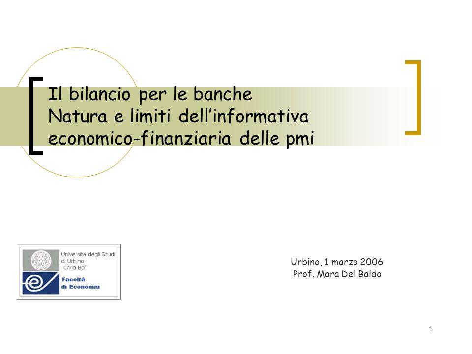 1 Il bilancio per le banche Natura e limiti dellinformativa economico-finanziaria delle pmi Urbino, 1 marzo 2006 Prof. Mara Del Baldo