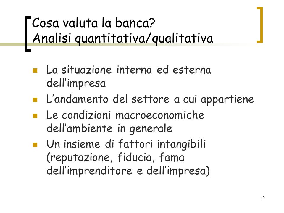 19 Cosa valuta la banca? Analisi quantitativa/qualitativa La situazione interna ed esterna dellimpresa Landamento del settore a cui appartiene Le cond