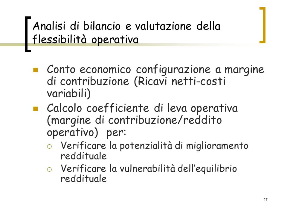 27 Analisi di bilancio e valutazione della flessibilità operativa Conto economico configurazione a margine di contribuzione (Ricavi netti-costi variabili) Calcolo coefficiente di leva operativa (margine di contribuzione/reddito operativo) per: Verificare la potenzialità di miglioramento reddituale Verificare la vulnerabilità dellequilibrio reddituale