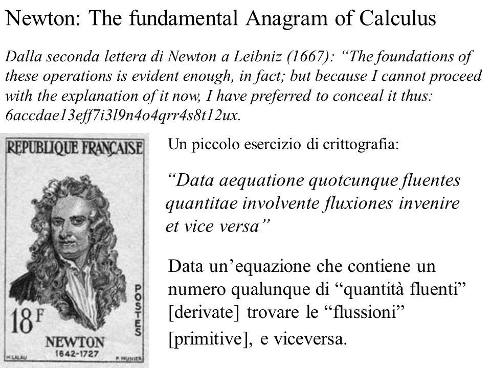 Newton: The fundamental Anagram of Calculus Data unequazione che contiene un numero qualunque di quantità fluenti [derivate] trovare le flussioni [primitive], e viceversa.