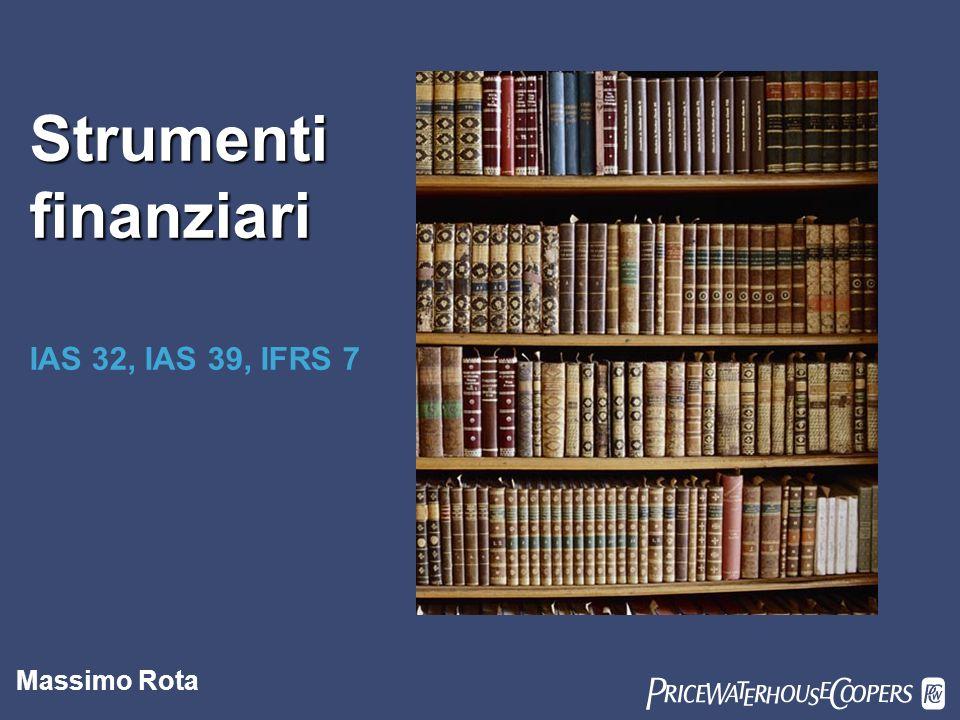 PricewaterhouseCoopers 1 Strumenti finanziari IAS 32, IAS 39, IFRS 7 Massimo Rota