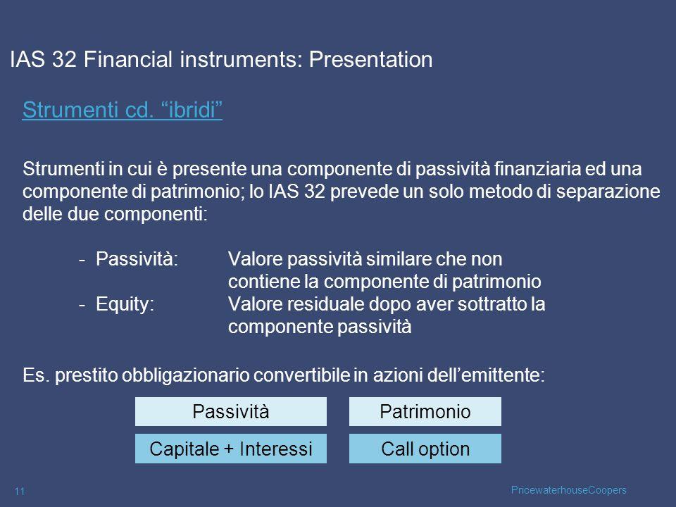 PricewaterhouseCoopers 11 Strumenti cd. ibridi Strumenti in cui è presente una componente di passività finanziaria ed una componente di patrimonio; lo