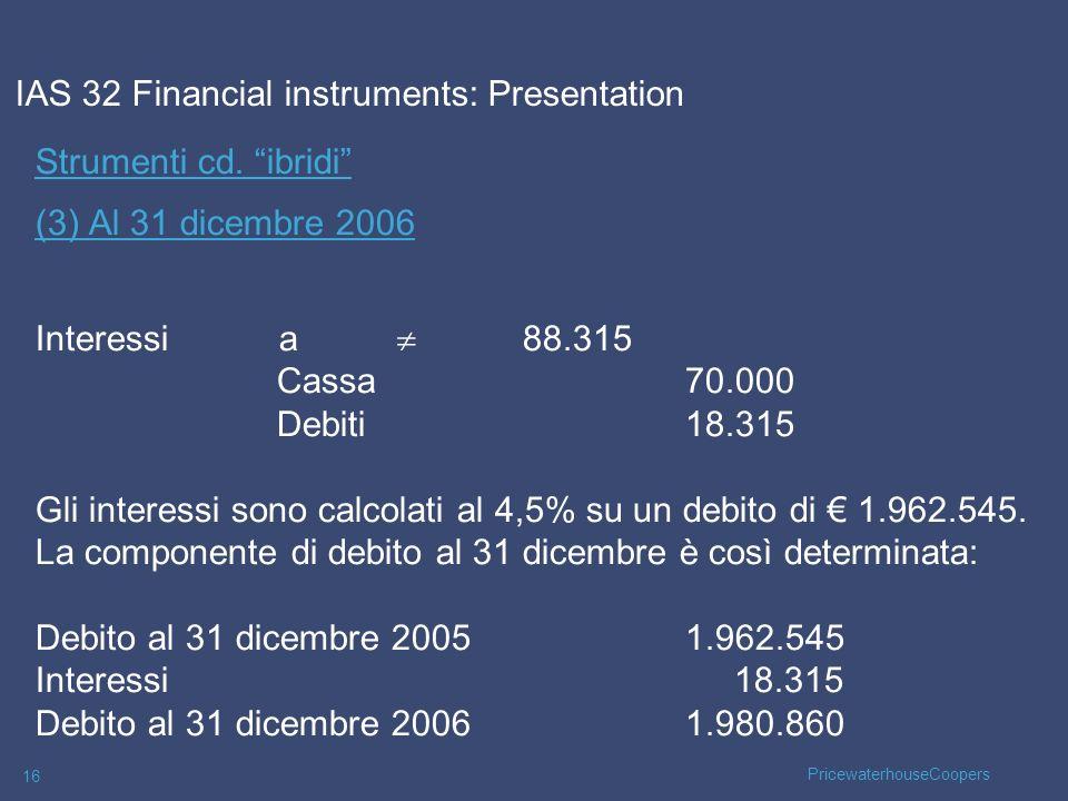 PricewaterhouseCoopers 16 Strumenti cd. ibridi (3) Al 31 dicembre 2006 Interessi a 88.315 Cassa70.000 Debiti18.315 Gli interessi sono calcolati al 4,5