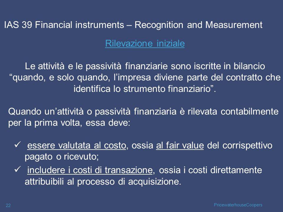 PricewaterhouseCoopers 22 Rilevazione iniziale Le attività e le passività finanziarie sono iscritte in bilancio quando, e solo quando, limpresa divien