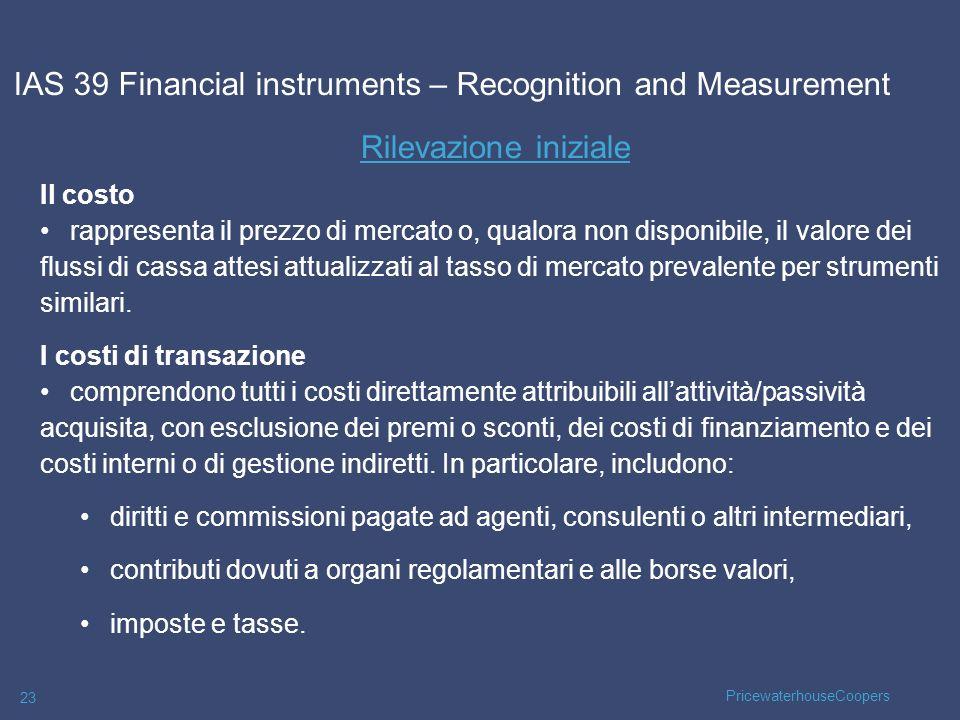 PricewaterhouseCoopers 23 Rilevazione iniziale IAS 39 Financial instruments – Recognition and Measurement Il costo rappresenta il prezzo di mercato o,