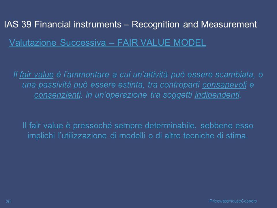PricewaterhouseCoopers 26 Valutazione Successiva – FAIR VALUE MODEL Il fair value è lammontare a cui unattività può essere scambiata, o una passività