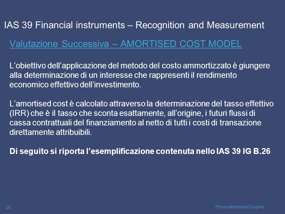 PricewaterhouseCoopers 28 Valutazione Successiva – AMORTISED COST MODEL Lobiettivo dellapplicazione del metodo del costo ammortizzato è giungere alla