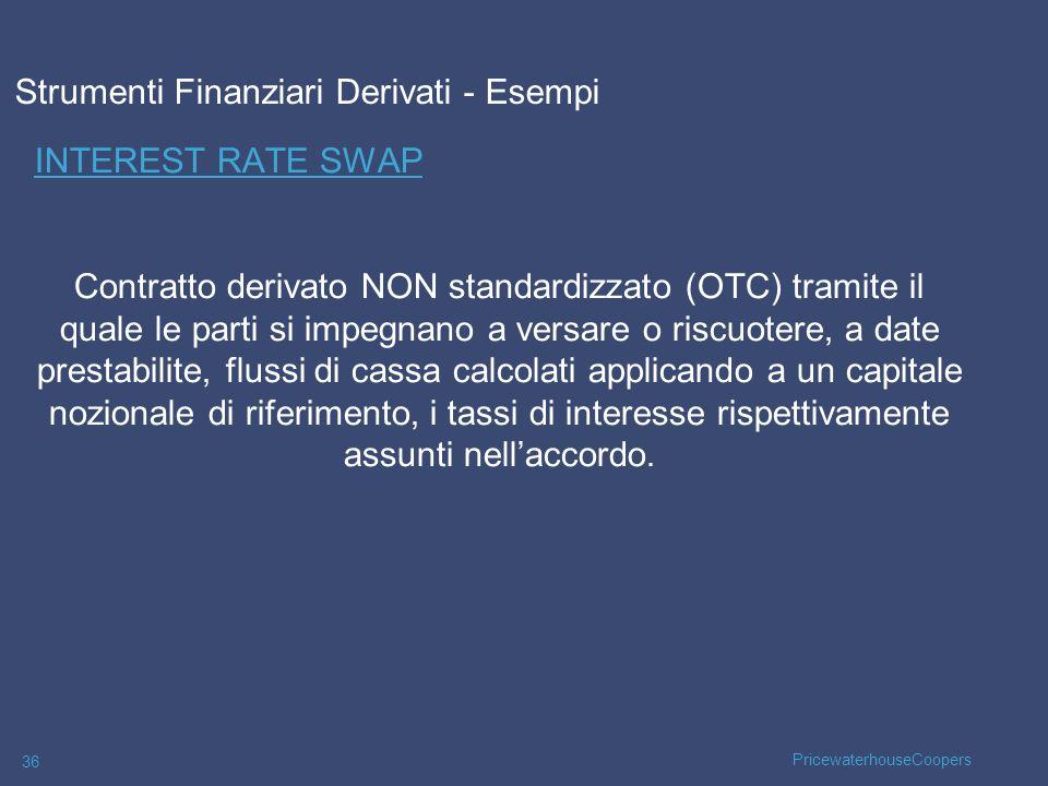 PricewaterhouseCoopers 36 INTEREST RATE SWAP Contratto derivato NON standardizzato (OTC) tramite il quale le parti si impegnano a versare o riscuotere