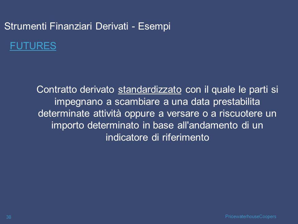 PricewaterhouseCoopers 38 FUTURES Strumenti Finanziari Derivati - Esempi Contratto derivato standardizzato con il quale le parti si impegnano a scambi