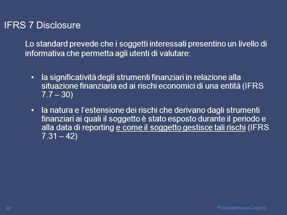 PricewaterhouseCoopers 46 IFRS 7 Disclosure Lo standard prevede che i soggetti interessati presentino un livello di informativa che permetta agli uten