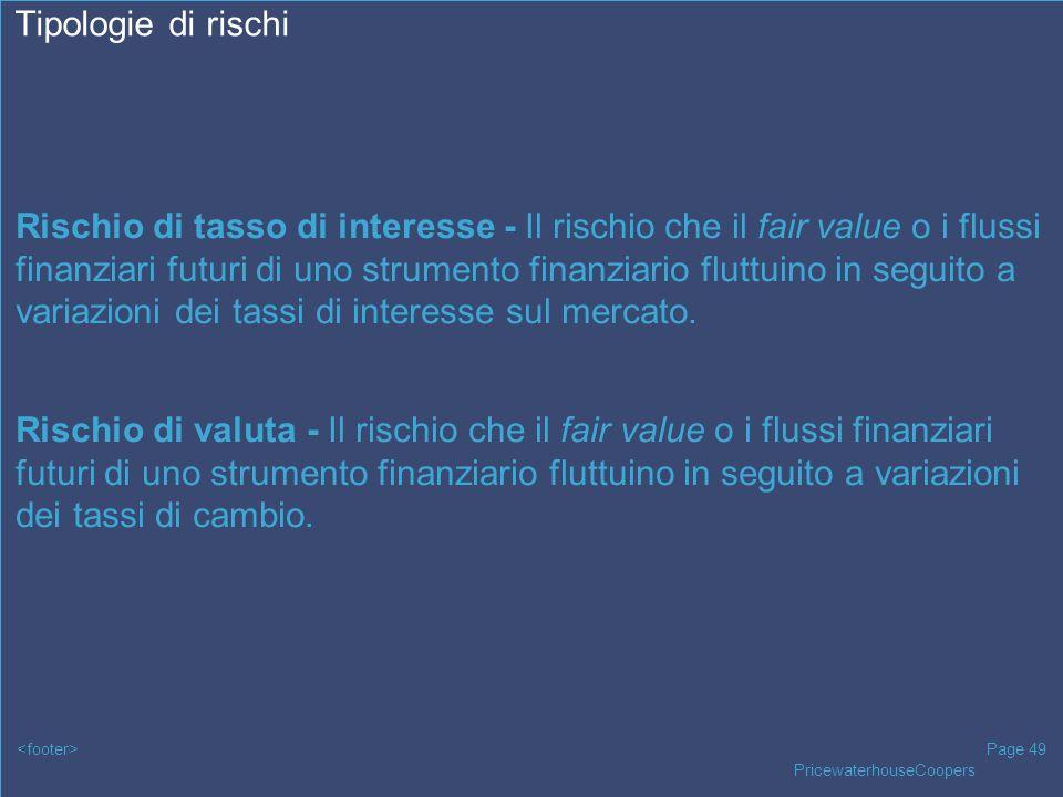 PricewaterhouseCoopers Page 49 Tipologie di rischi Rischio di tasso di interesse - Il rischio che il fair value o i flussi finanziari futuri di uno st