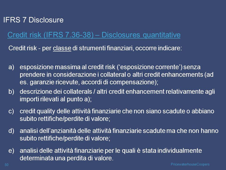 PricewaterhouseCoopers 50 Credit risk (IFRS 7.36-38) – Disclosures quantitative IFRS 7 Disclosure Credit risk - per classe di strumenti finanziari, oc