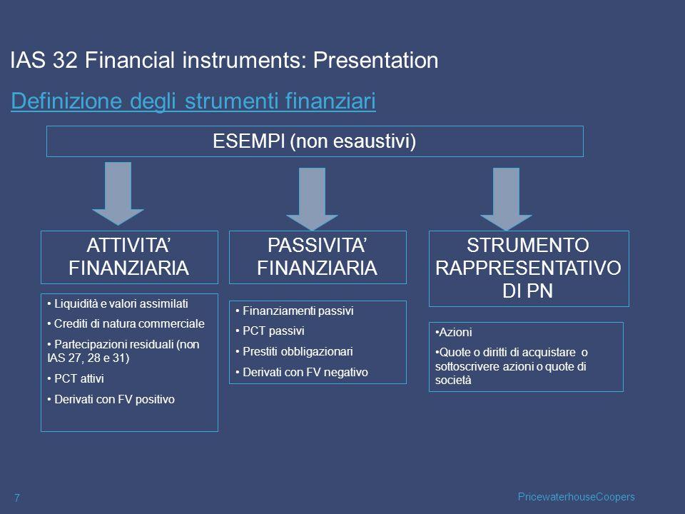 PricewaterhouseCoopers 7 Definizione degli strumenti finanziari IAS 32 Financial instruments: Presentation ATTIVITA FINANZIARIA PASSIVITA FINANZIARIA