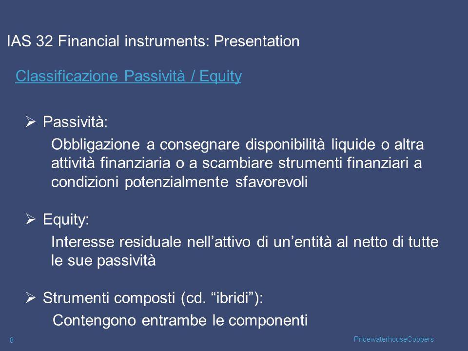 PricewaterhouseCoopers 29 Valutazione Successiva – AMORTISED COST MODEL La società A acquista a 1.000 uno strumento obbligazionario con le seguenti caratteristiche: Scadenza a 5 anni Valore nominale:1.250 Tasso di interesse nominale: 4,7% (1.250 x 4,7% = 59) IAS 39 Financial instruments – Recognition and Measurement