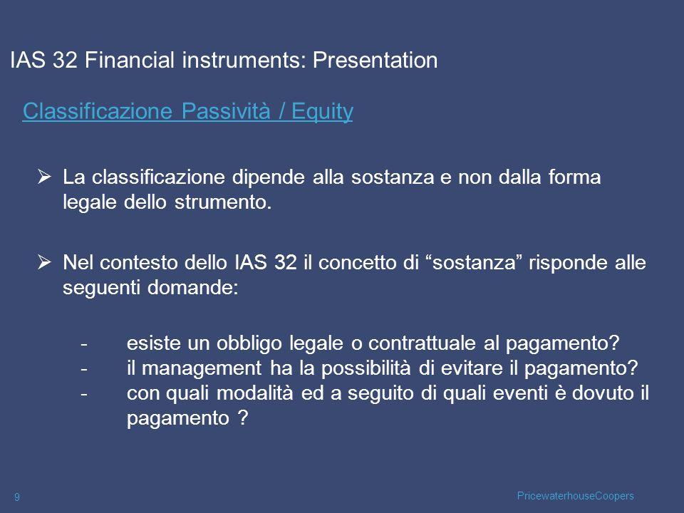 PricewaterhouseCoopers 10 Classificazione Passività / Equity IAS 32 Financial instruments: Presentation Esiste una obbligazione contrattuale a consegnare cassa o unaltra attività finanziaria.