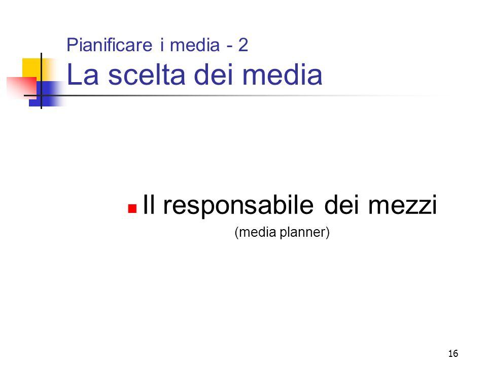 16 Pianificare i media - 2 La scelta dei media Il responsabile dei mezzi (media planner)