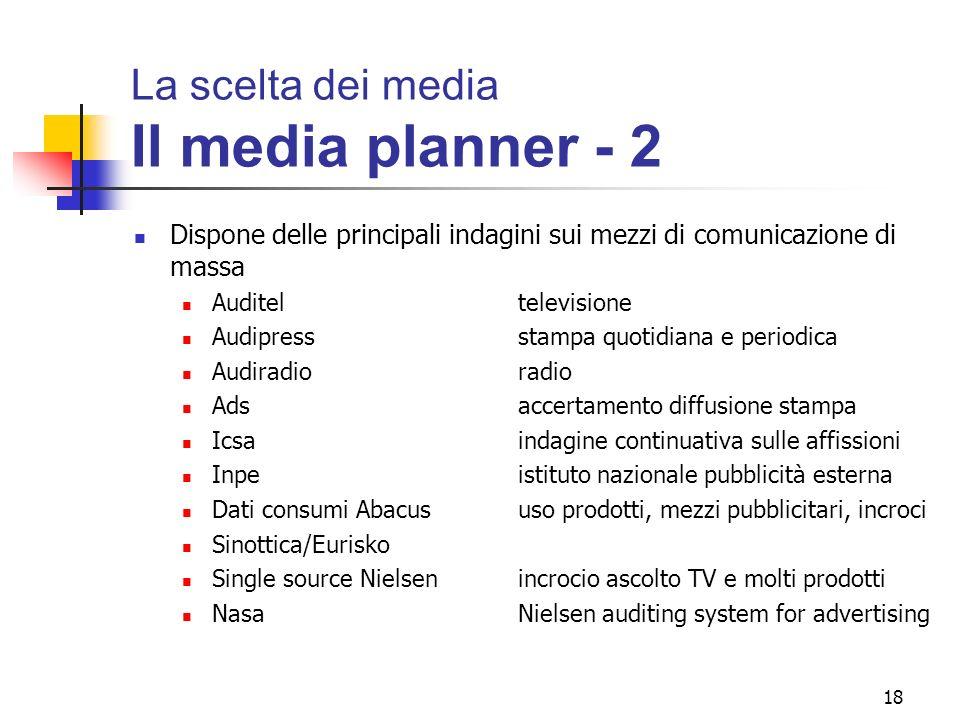18 La scelta dei media Il media planner - 2 Dispone delle principali indagini sui mezzi di comunicazione di massa Auditeltelevisione Audipressstampa q