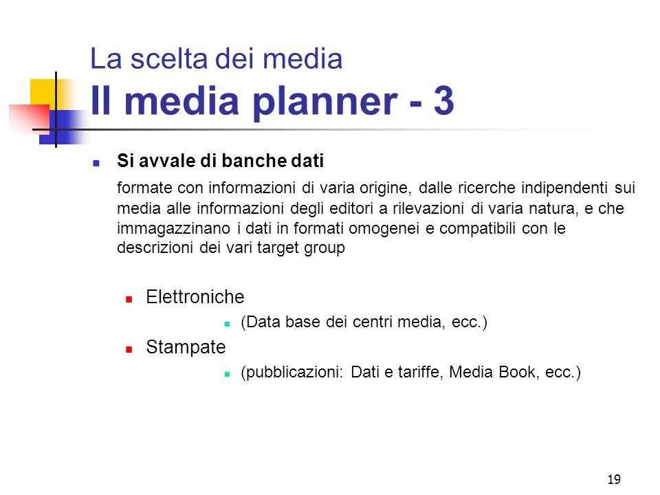 19 La scelta dei media Il media planner - 3 Si avvale di banche dati formate con informazioni di varia origine, dalle ricerche indipendenti sui media