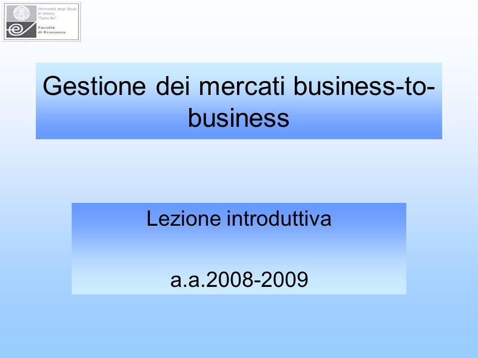 Gestione dei mercati business-to- business Lezione introduttiva a.a.2008-2009